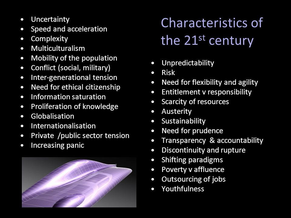 Characteristics of the 21 st century Uncertainty Speed and acceleration Complexity Multiculturalism Mobility of the population Conflict (social, military) Inter-generational tension Need for ethical citizenship Information saturation Proliferation of knowledge Globalisation Internationalisation Private /public sector tension Increasing panic Unpredictability Risk Need for flexibility and agility Entitlement v responsibility Scarcity of resources Austerity Sustainability Need for prudence Transparency & accountability Discontinuity and rupture Shifting paradigms Poverty v affluence Outsourcing of jobs Youthfulness