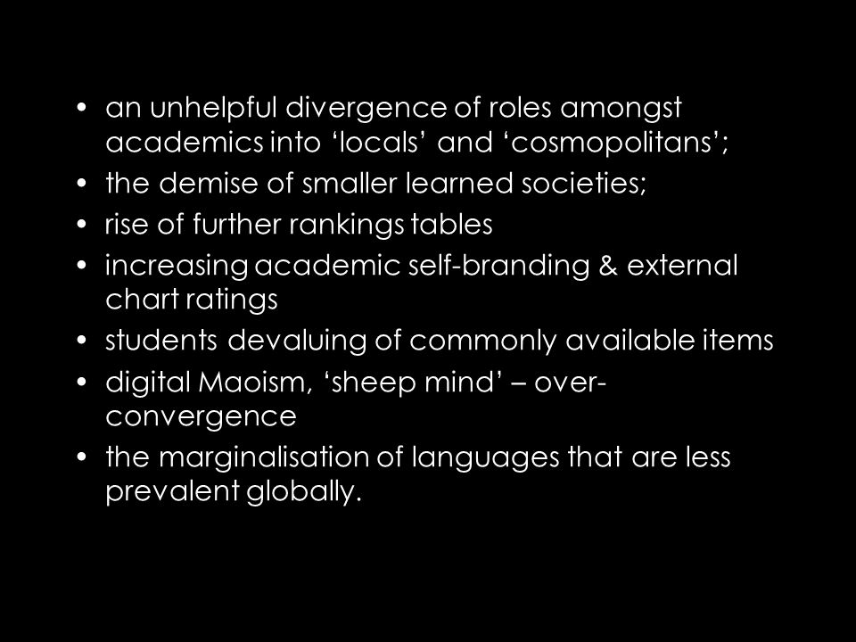 an unhelpful divergence of roles amongst academics into 'locals' and 'cosmopolitans'; the demise of smaller learned societies; rise of further rankings tables increasing academic self-branding & external chart ratings students devaluing of commonly available items digital Maoism, 'sheep mind' – over- convergence the marginalisation of languages that are less prevalent globally.
