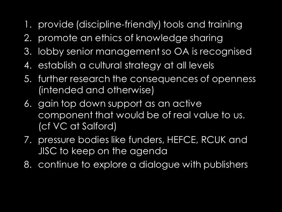 1.provide (discipline-friendly) tools and training 2.promote an ethics of knowledge sharing 3.lobby senior management so OA is recognised 4.establish a cultural strategy at all levels 5.further research the consequences of openness (intended and otherwise) 6.gain top down support as an active component that would be of real value to us.