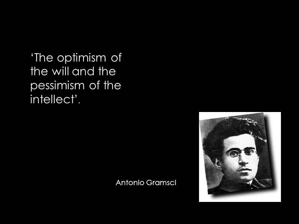 Antonio Gramsci 'The optimism of the will and the pessimism of the intellect'.