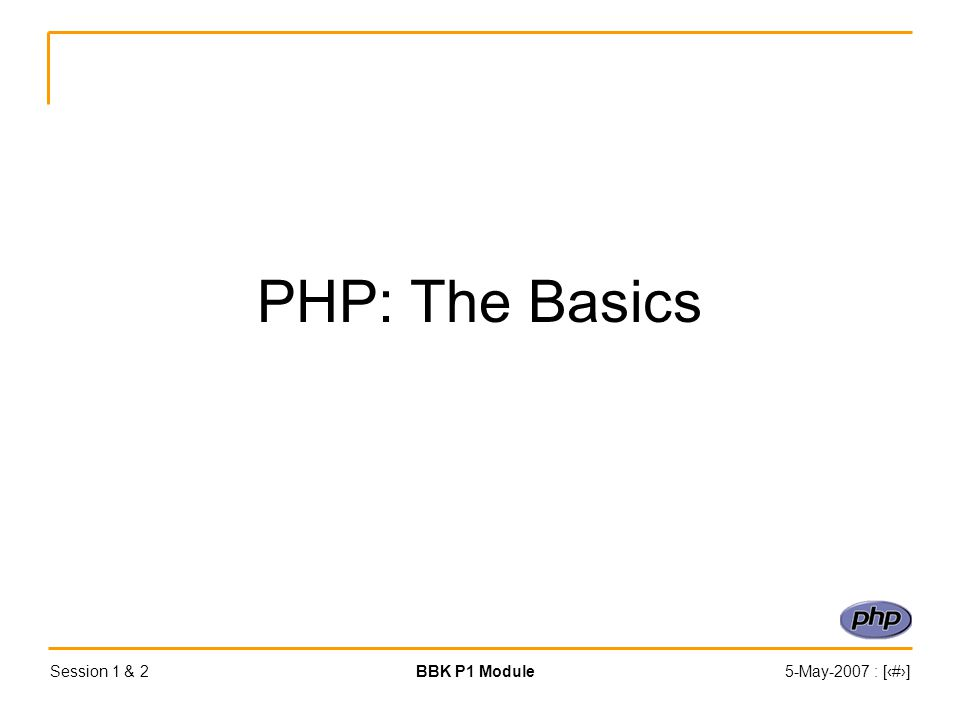 Session 1 & 2BBK P1 Module5-May-2007 : [‹#›] PHP: The Basics