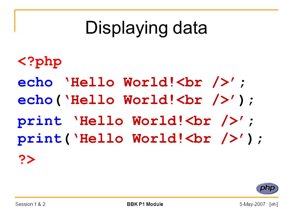Session 1 & 2BBK P1 Module5-May-2007 : [‹#›] Displaying data < php echo 'Hello World.