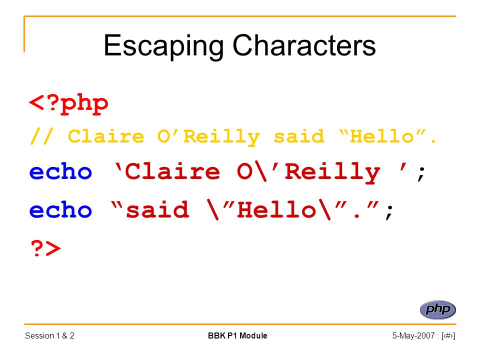 Session 1 & 2BBK P1 Module5-May-2007 : [‹#›] Escaping Characters < php // Claire O'Reilly said Hello .