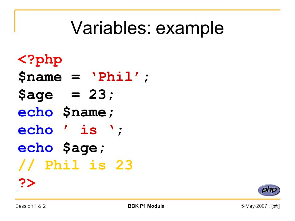 Session 1 & 2BBK P1 Module5-May-2007 : [‹#›] Variables: example < php $name = 'Phil'; $age = 23; echo $name; echo ' is '; echo $age; // Phil is 23 >