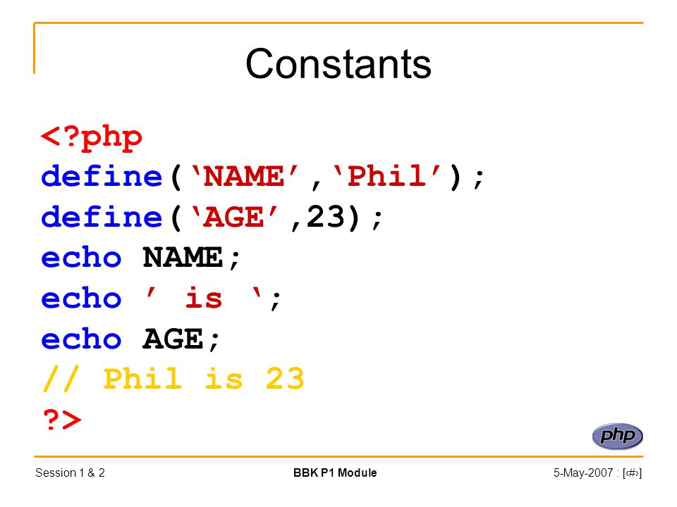 Session 1 & 2BBK P1 Module5-May-2007 : [‹#›] Constants < php define('NAME','Phil'); define('AGE',23); echo NAME; echo ' is '; echo AGE; // Phil is 23 >