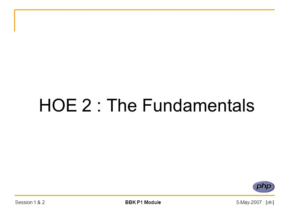Session 1 & 2BBK P1 Module5-May-2007 : [‹#›] HOE 2 : The Fundamentals