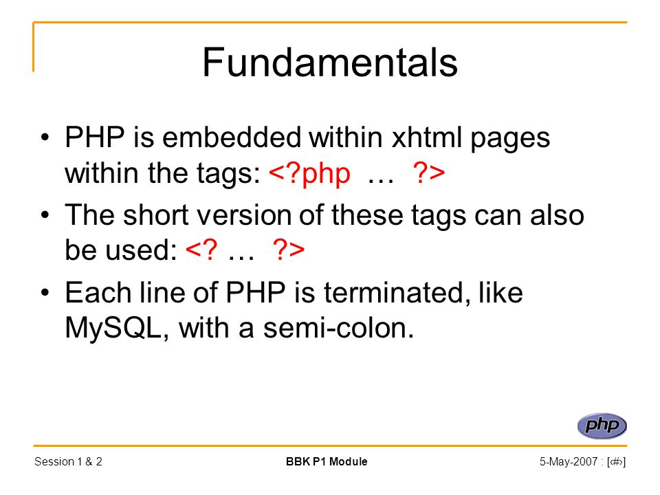 Session 1 & 2BBK P1 Module5-May-2007 : [‹#›] Fundamentals PHP is embedded within xhtml pages within the tags: The short version of these tags can also be used: Each line of PHP is terminated, like MySQL, with a semi-colon.