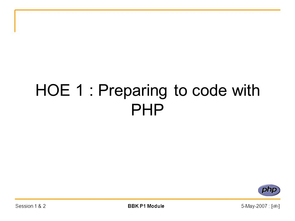 Session 1 & 2BBK P1 Module5-May-2007 : [‹#›] HOE 1 : Preparing to code with PHP
