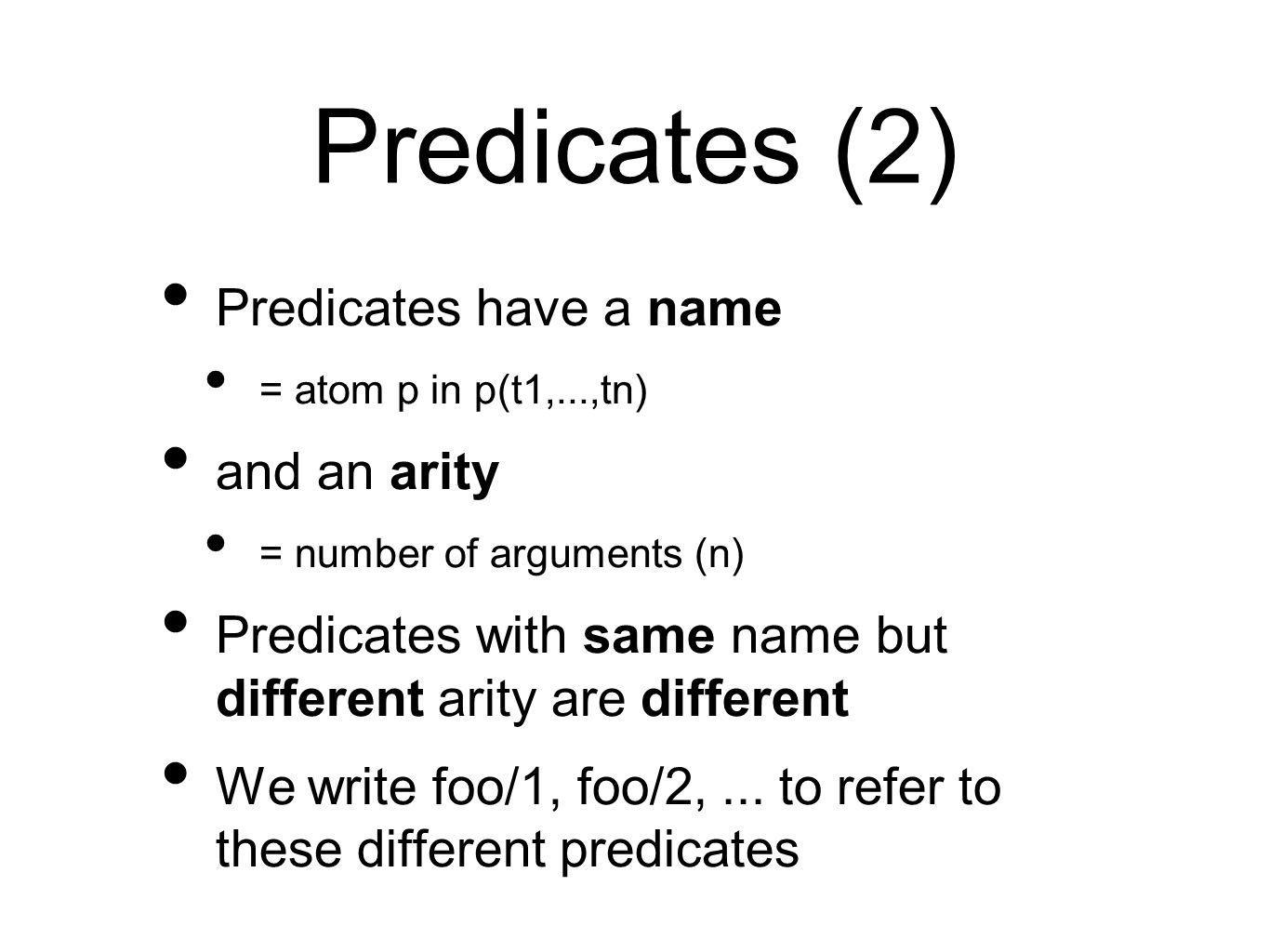 Predicates (2) Predicates have a name = atom p in p(t1,...,tn) and an arity = number of arguments (n) Predicates with same name but different arity are different We write foo/1, foo/2,...