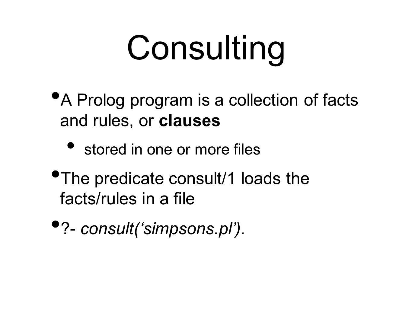Consulting A Prolog program is a collection of facts and rules, or clauses stored in one or more files The predicate consult/1 loads the facts/rules in a file - consult('simpsons.pl').