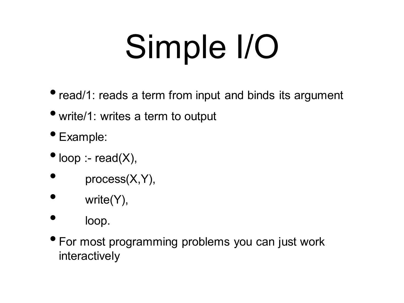 Simple I/O read/1: reads a term from input and binds its argument write/1: writes a term to output Example: loop :- read(X), process(X,Y), write(Y), loop.