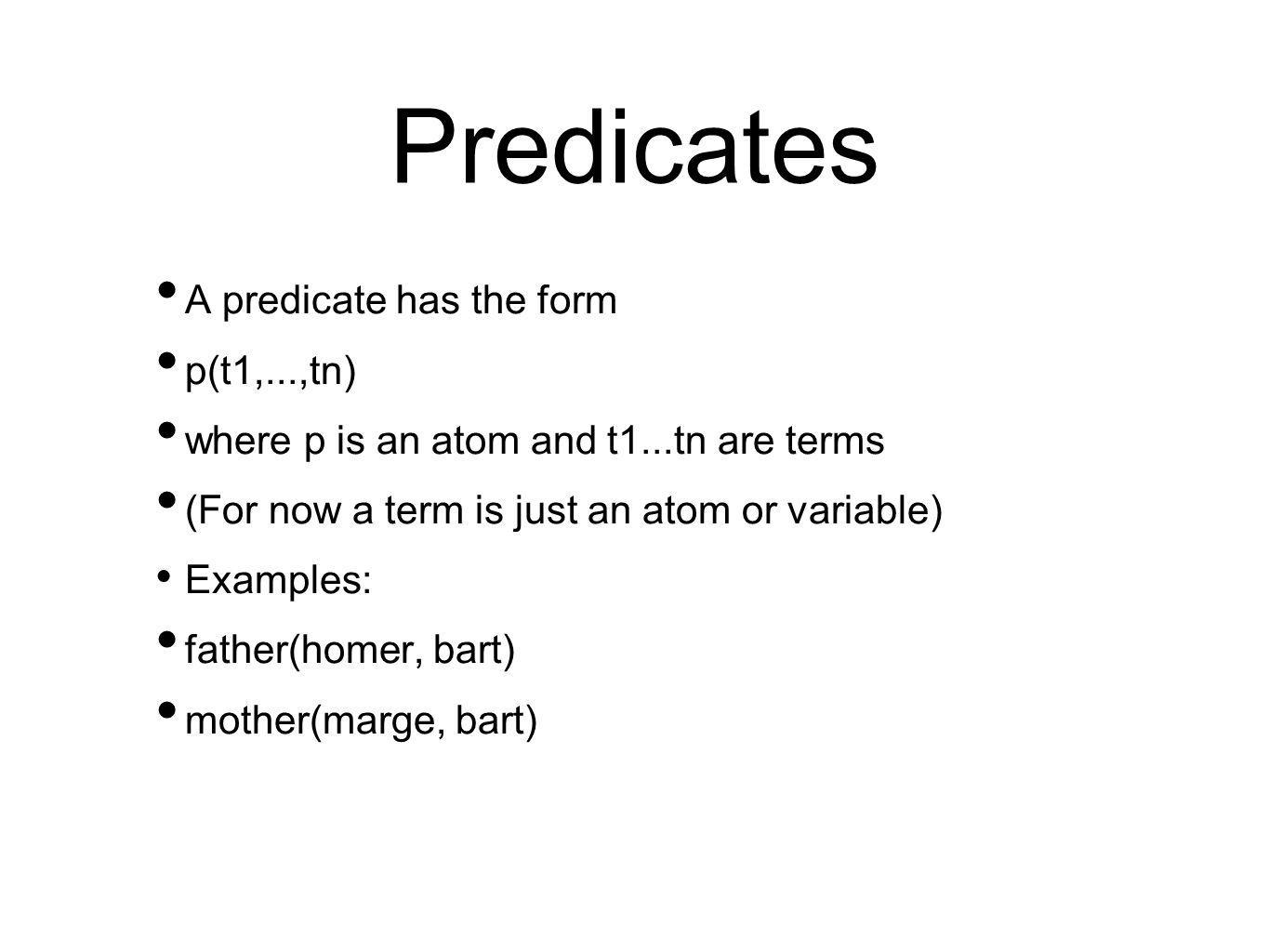 Predicates A predicate has the form p(t1,...,tn) where p is an atom and t1...tn are terms (For now a term is just an atom or variable) Examples: father(homer, bart) mother(marge, bart)