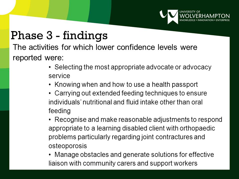 Phase 3 - findings The activities for which lower confidence levels were reported were: Selecting the most appropriate advocate or advocacy service Knowing when and how to use a health passport Carrying out extended feeding techniques to ensure individuals' nutritional and fluid intake other than oral feeding Recognise and make reasonable adjustments to respond appropriate to a learning disabled client with orthopaedic problems particularly regarding joint contractures and osteoporosis Manage obstacles and generate solutions for effective liaison with community carers and support workers