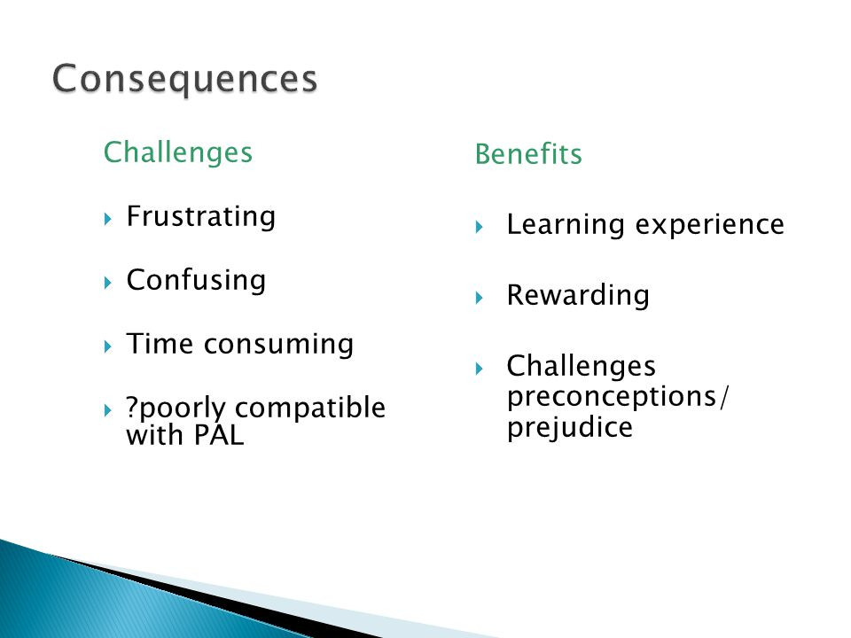 Challenges  Frustrating  Confusing  Time consuming  poorly compatible with PAL Benefits  Learning experience  Rewarding  Challenges preconceptions/ prejudice