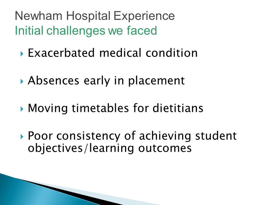  Exacerbated medical condition  Absences early in placement  Moving timetables for dietitians  Poor consistency of achieving student objectives/learning outcomes Newham Hospital Experience Initial challenges we faced