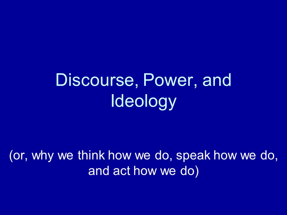 Discourse, Power, and Ideology (or, why we think how we do, speak how we do, and act how we do)
