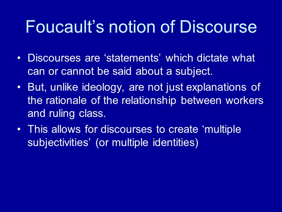 Foucault's notion of Discourse Discourses are 'statements' which dictate what can or cannot be said about a subject.