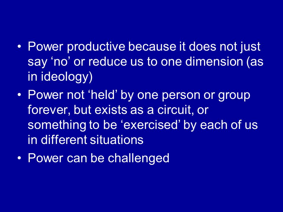 Power productive because it does not just say 'no' or reduce us to one dimension (as in ideology) Power not 'held' by one person or group forever, but exists as a circuit, or something to be 'exercised' by each of us in different situations Power can be challenged