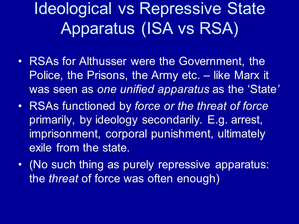 Ideological vs Repressive State Apparatus (ISA vs RSA) RSAs for Althusser were the Government, the Police, the Prisons, the Army etc.