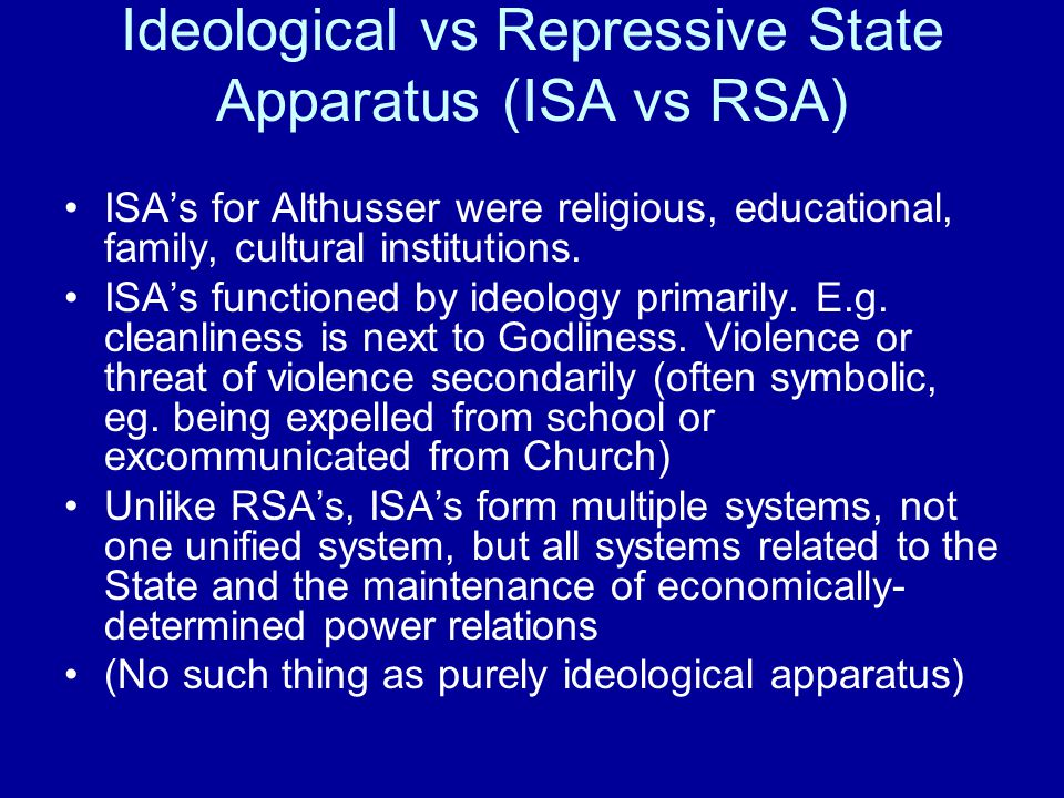 Ideological vs Repressive State Apparatus (ISA vs RSA) ISA's for Althusser were religious, educational, family, cultural institutions.