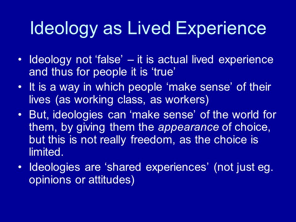 Ideology as Lived Experience Ideology not 'false' – it is actual lived experience and thus for people it is 'true' It is a way in which people 'make sense' of their lives (as working class, as workers) But, ideologies can 'make sense' of the world for them, by giving them the appearance of choice, but this is not really freedom, as the choice is limited.