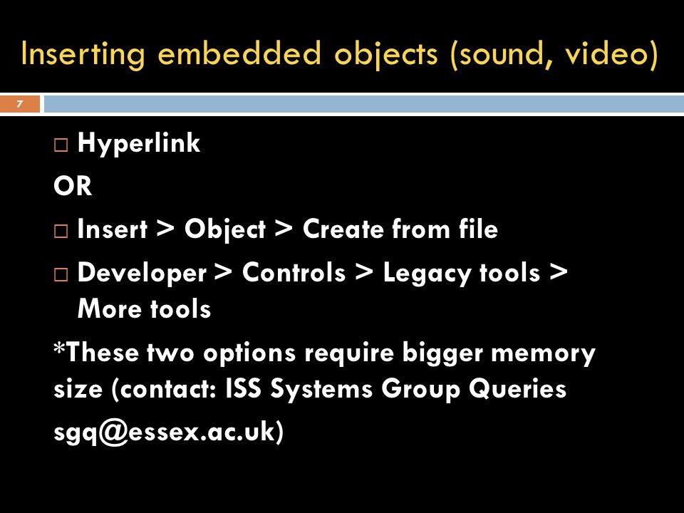 Inserting embedded objects (sound, video) 7  Hyperlink OR  Insert > Object > Create from file  Developer > Controls > Legacy tools > More tools *These two options require bigger memory size (contact: ISS Systems Group Queries sgq@essex.ac.uk)
