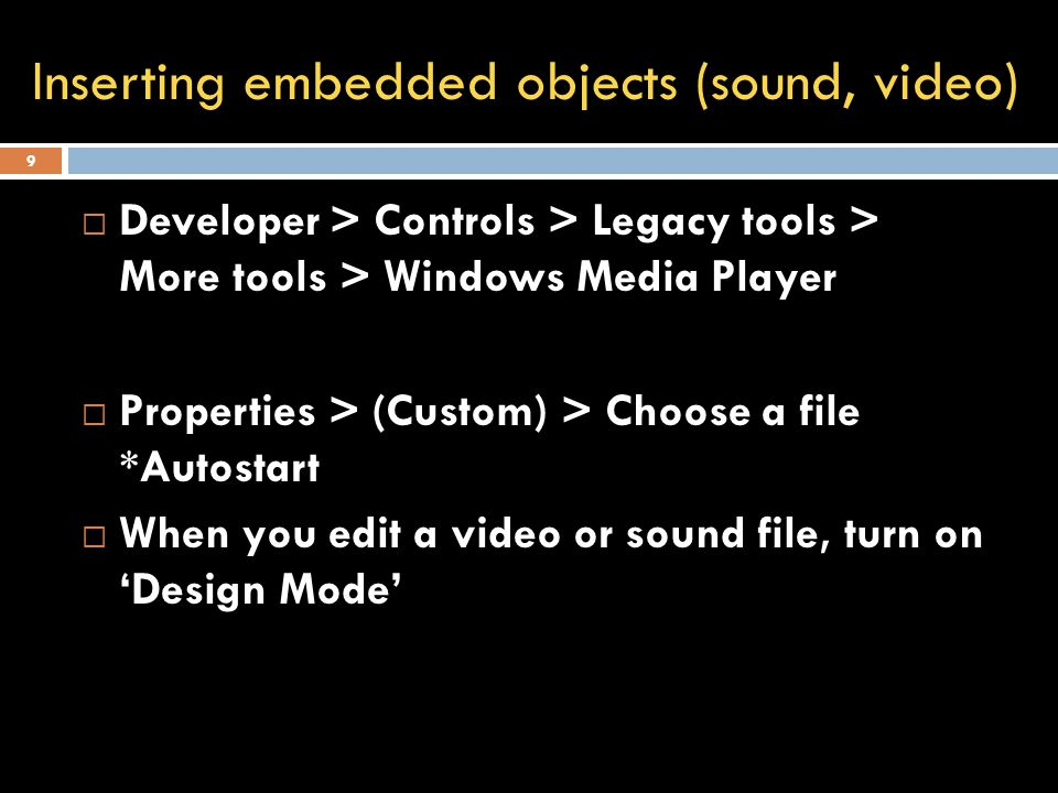 9  Developer > Controls > Legacy tools > More tools > Windows Media Player  Properties > (Custom) > Choose a file *Autostart  When you edit a video or sound file, turn on 'Design Mode' Inserting embedded objects (sound, video)