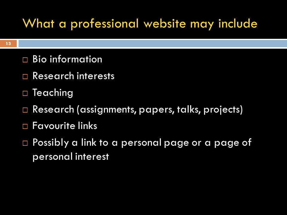 What a professional website may include  Bio information  Research interests  Teaching  Research (assignments, papers, talks, projects)  Favourite links  Possibly a link to a personal page or a page of personal interest 13
