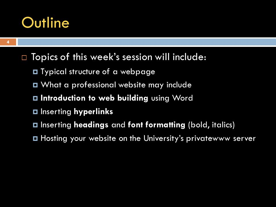 Outline  Topics of this week's session will include:  Typical structure of a webpage  What a professional website may include  Introduction to web building using Word  Inserting hyperlinks  Inserting headings and font formatting (bold, italics)  Hosting your website on the University's privatewww server 4