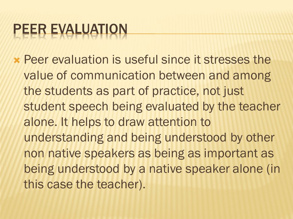  Peer evaluation is useful since it stresses the value of communication between and among the students as part of practice, not just student speech being evaluated by the teacher alone.