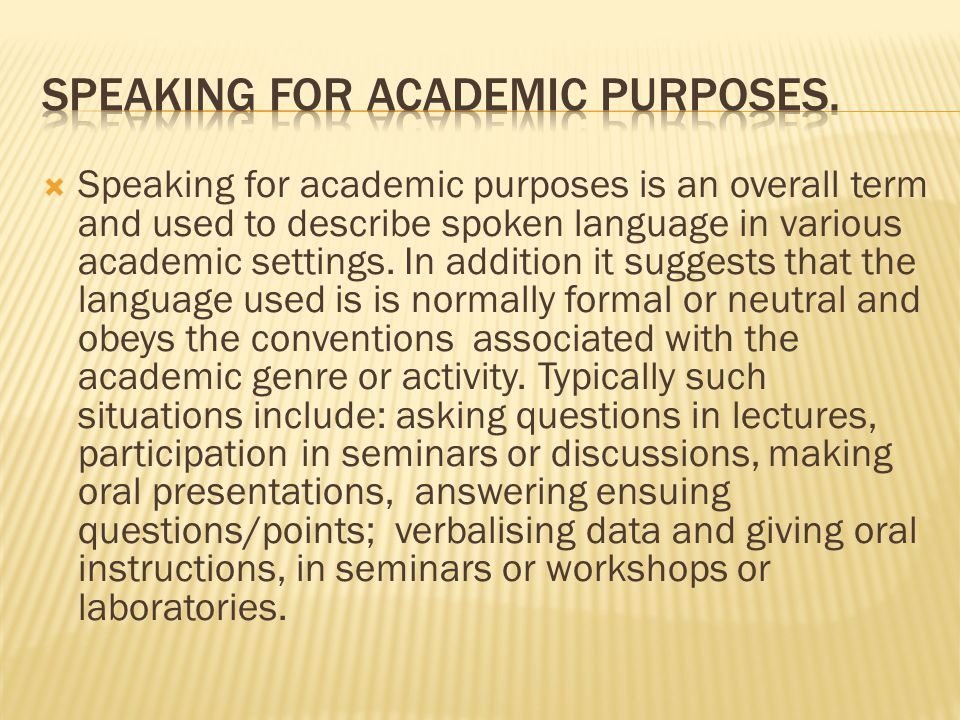  Speaking for academic purposes is an overall term and used to describe spoken language in various academic settings.