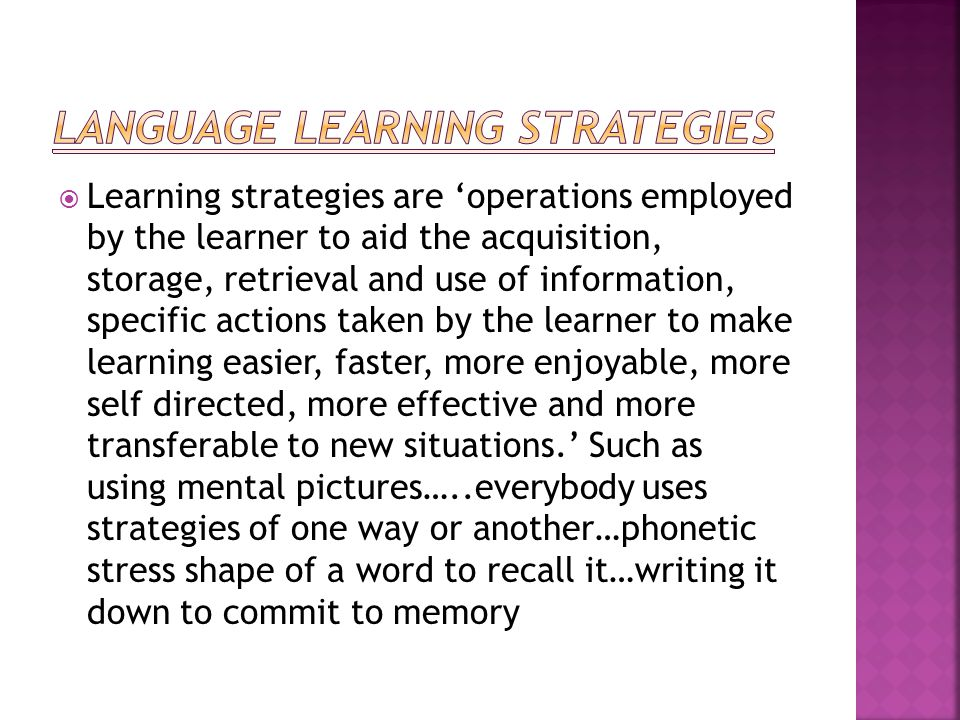  Learning strategies are 'operations employed by the learner to aid the acquisition, storage, retrieval and use of information, specific actions taken by the learner to make learning easier, faster, more enjoyable, more self directed, more effective and more transferable to new situations.' Such as using mental pictures…..everybody uses strategies of one way or another…phonetic stress shape of a word to recall it…writing it down to commit to memory