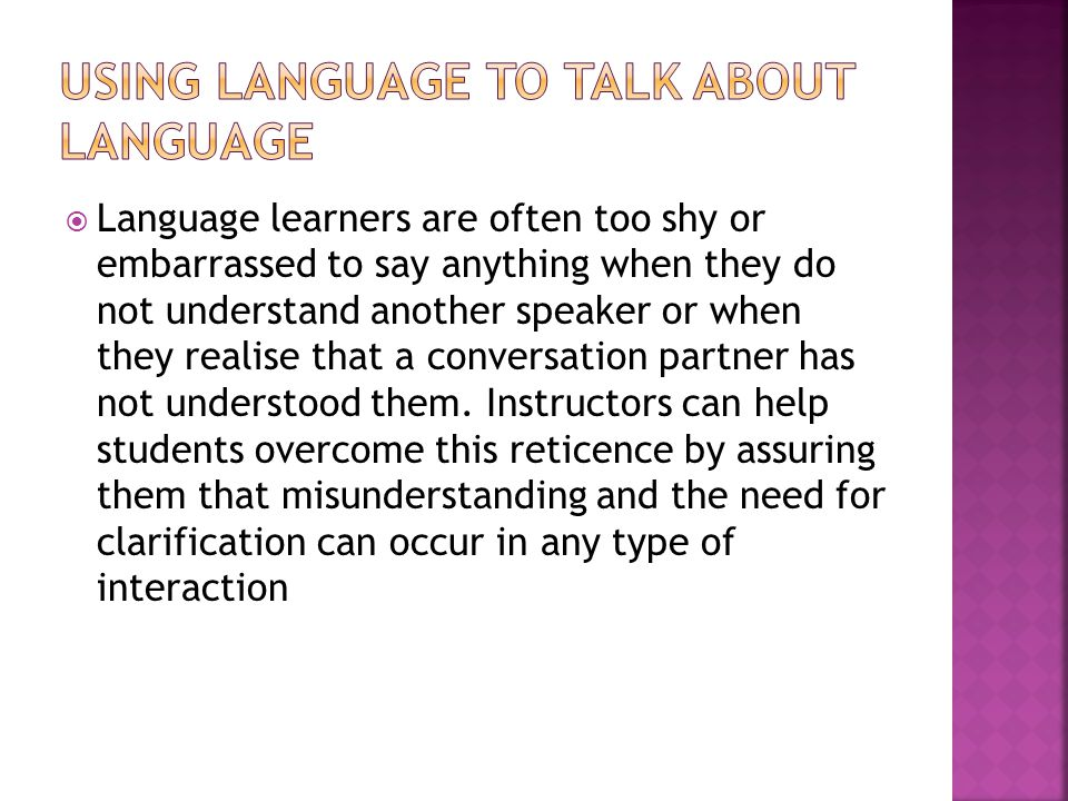  Language learners are often too shy or embarrassed to say anything when they do not understand another speaker or when they realise that a conversation partner has not understood them.