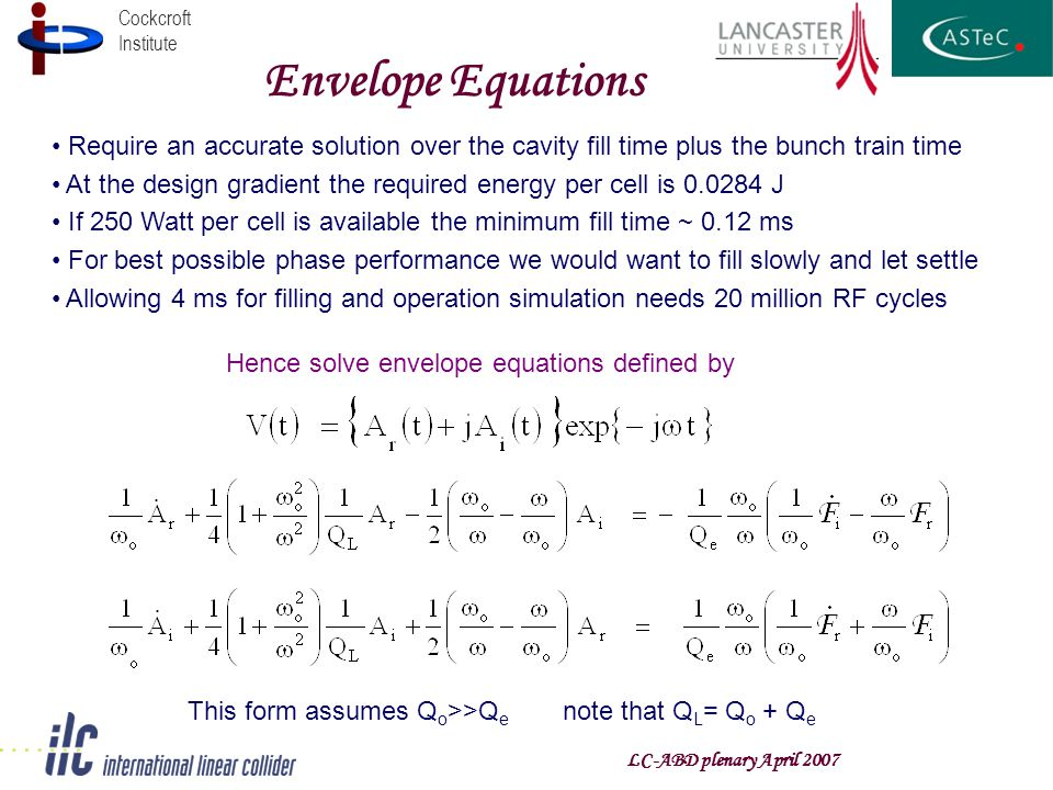 Cockcroft Institute Envelope Equations Require an accurate solution over the cavity fill time plus the bunch train time At the design gradient the required energy per cell is 0.0284 J If 250 Watt per cell is available the minimum fill time ~ 0.12 ms For best possible phase performance we would want to fill slowly and let settle Allowing 4 ms for filling and operation simulation needs 20 million RF cycles Hence solve envelope equations defined by This form assumes Q o >>Q e note that Q L = Q o + Q e LC-ABD plenary April 2007