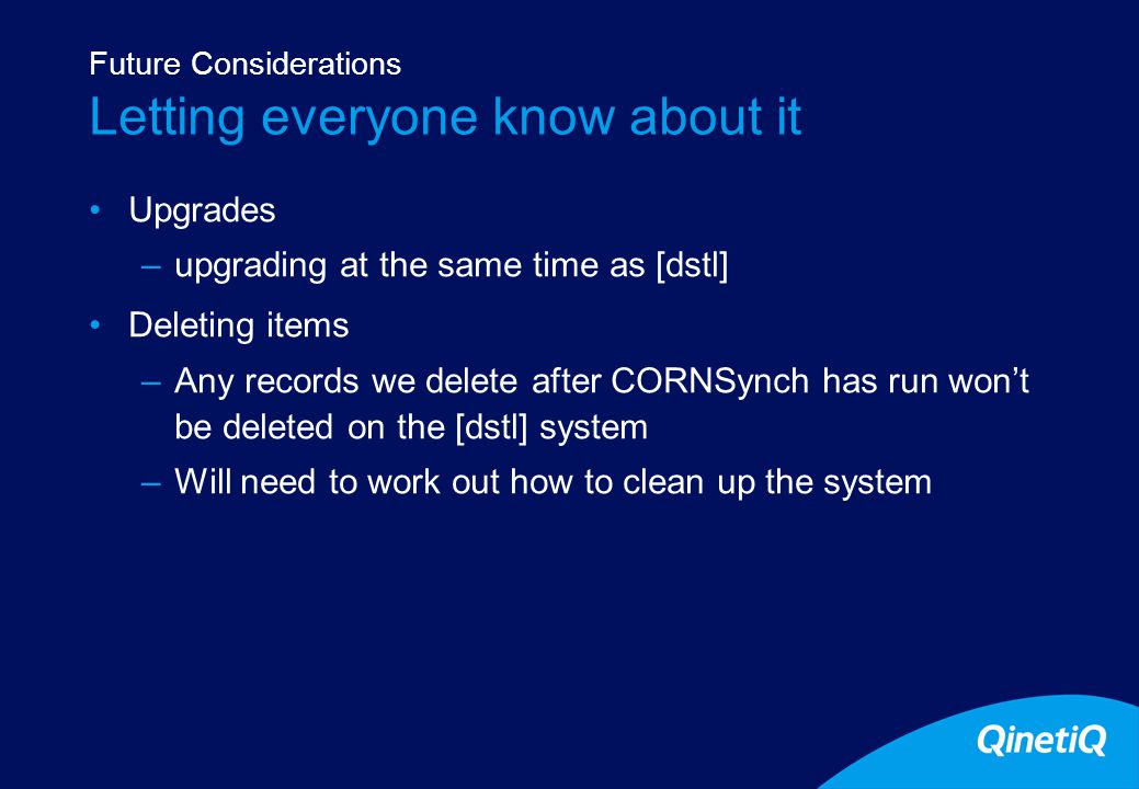 15 Letting everyone know about it Upgrades –upgrading at the same time as [dstl] Deleting items –Any records we delete after CORNSynch has run won't be deleted on the [dstl] system –Will need to work out how to clean up the system Future Considerations