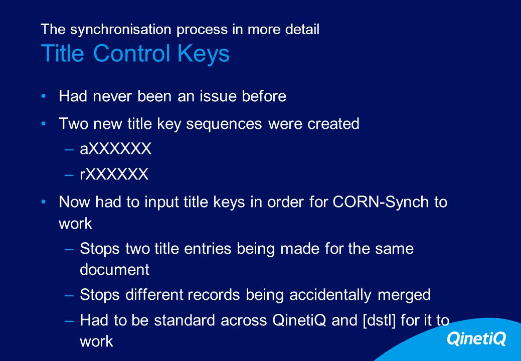 7 Title Control Keys Had never been an issue before Two new title key sequences were created –aXXXXXX –rXXXXXX Now had to input title keys in order for CORN-Synch to work –Stops two title entries being made for the same document –Stops different records being accidentally merged –Had to be standard across QinetiQ and [dstl] for it to work The synchronisation process in more detail