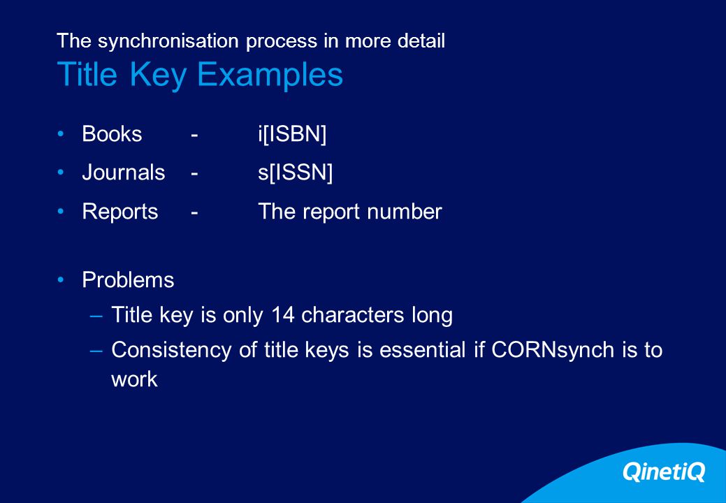 8 Title Key Examples Books - i[ISBN] Journals-s[ISSN] Reports-The report number Problems –Title key is only 14 characters long –Consistency of title keys is essential if CORNsynch is to work The synchronisation process in more detail