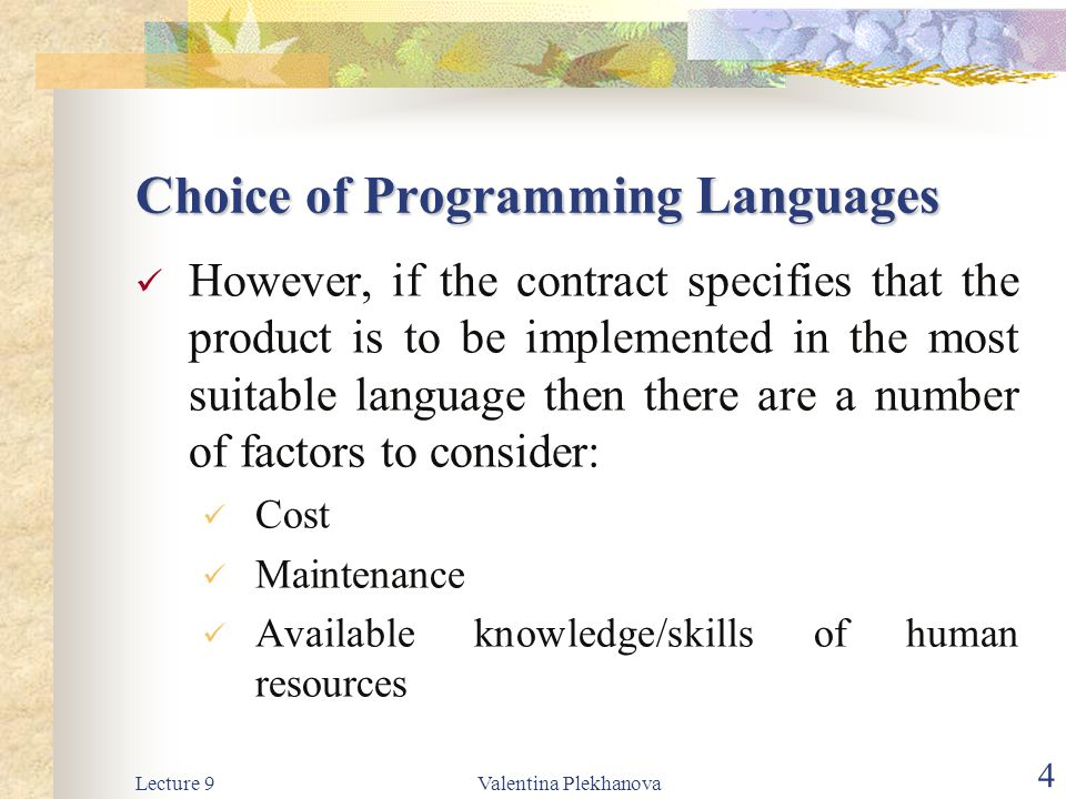 Lecture 9Valentina Plekhanova 4 Choice of Programming Languages However, if the contract specifies that the product is to be implemented in the most suitable language then there are a number of factors to consider: Cost Maintenance Available knowledge/skills of human resources
