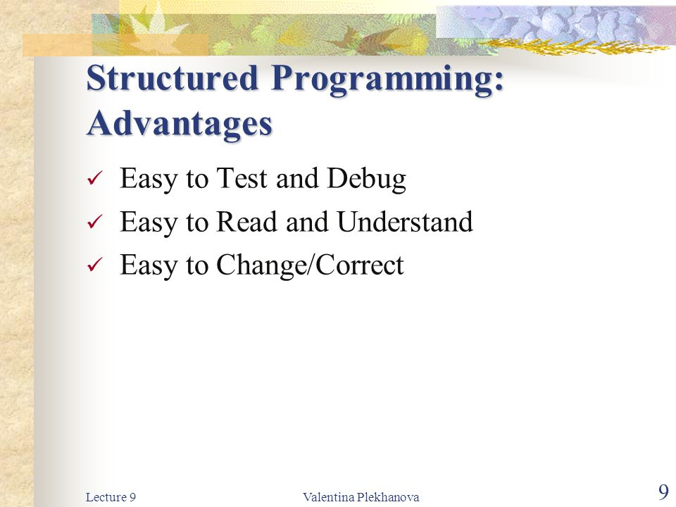 Lecture 9Valentina Plekhanova 9 Structured Programming: Advantages Easy to Test and Debug Easy to Read and Understand Easy to Change/Correct
