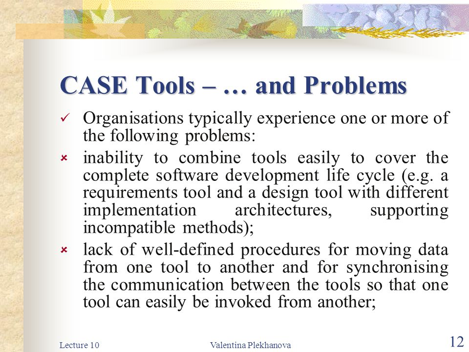 Lecture 10Valentina Plekhanova 12 CASE Tools – … and Problems Organisations typically experience one or more of the following problems:  inability to combine tools easily to cover the complete software development life cycle (e.g.
