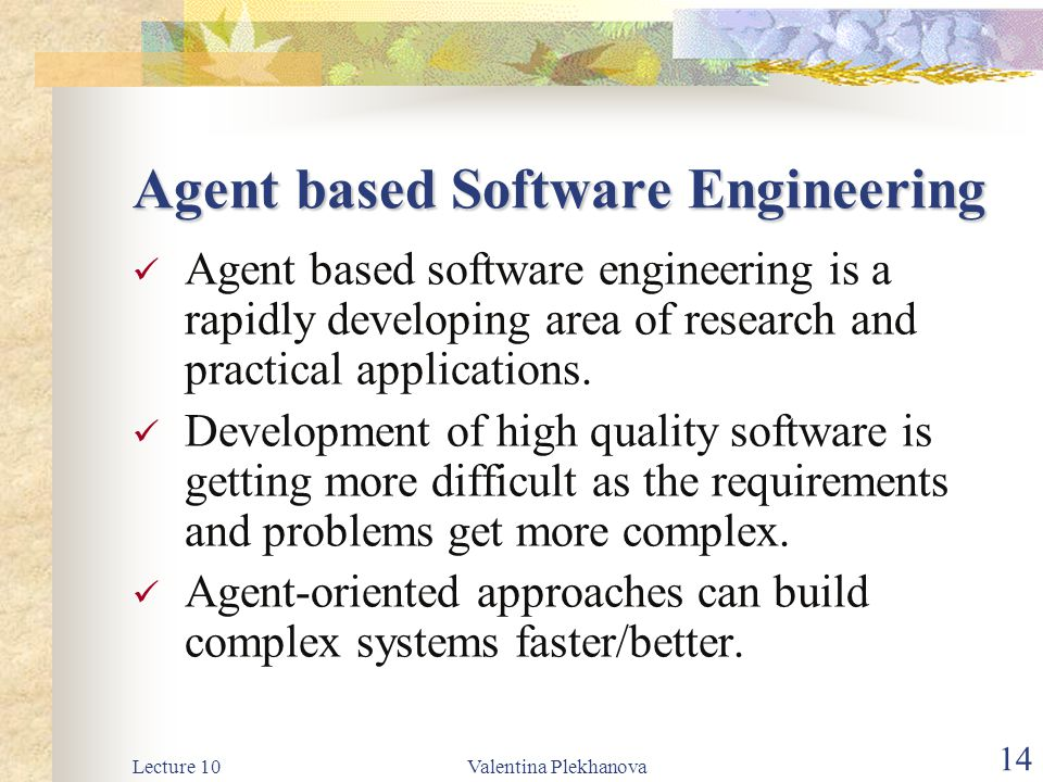 Lecture 10Valentina Plekhanova 14 Agent based Software Engineering Agent based software engineering is a rapidly developing area of research and practical applications.