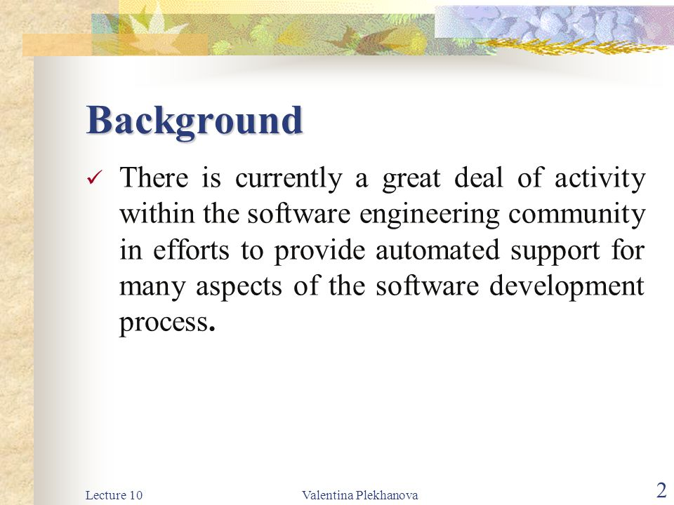 Lecture 10Valentina Plekhanova 2 Background There is currently a great deal of activity within the software engineering community in efforts to provide automated support for many aspects of the software development process.