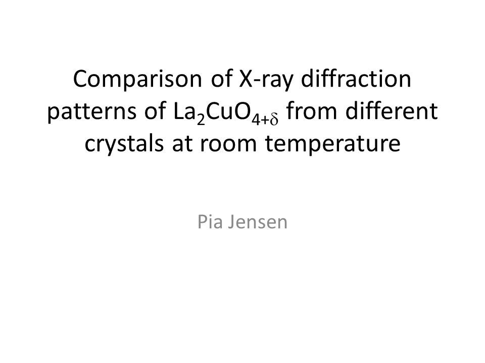 Comparison of X-ray diffraction patterns of La 2 CuO 4+   from different crystals at room temperature Pia Jensen