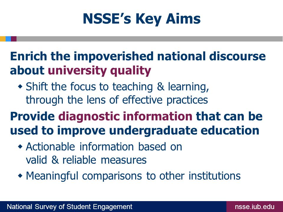 nsse.iub.eduNational Survey of Student Engagement NSSE's Key Aims Enrich the impoverished national discourse about university quality  Shift the focus to teaching & learning, through the lens of effective practices Provide diagnostic information that can be used to improve undergraduate education  Actionable information based on valid & reliable measures  Meaningful comparisons to other institutions