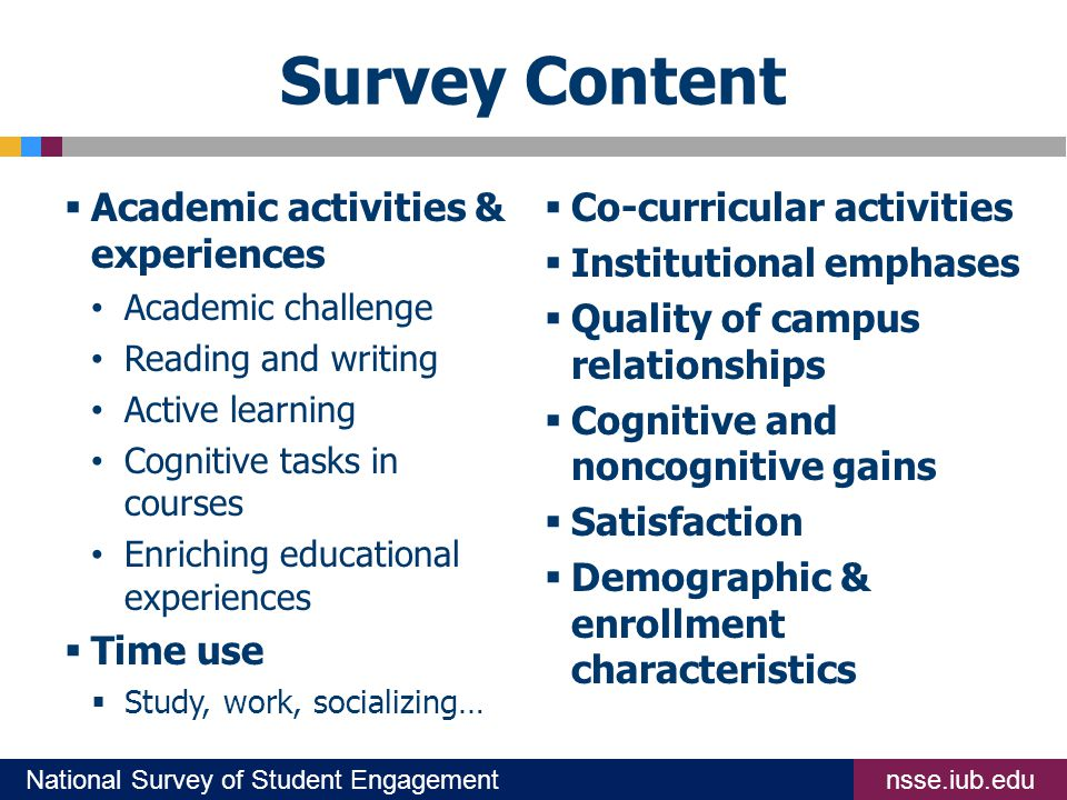 nsse.iub.eduNational Survey of Student Engagement Survey Content  Academic activities & experiences Academic challenge Reading and writing Active learning Cognitive tasks in courses Enriching educational experiences  Time use  Study, work, socializing…  Co-curricular activities  Institutional emphases  Quality of campus relationships  Cognitive and noncognitive gains  Satisfaction  Demographic & enrollment characteristics