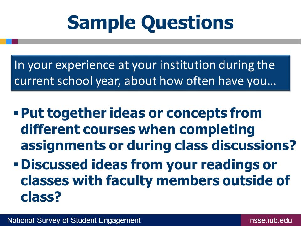 nsse.iub.eduNational Survey of Student Engagement Sample Questions  Put together ideas or concepts from different courses when completing assignments or during class discussions.