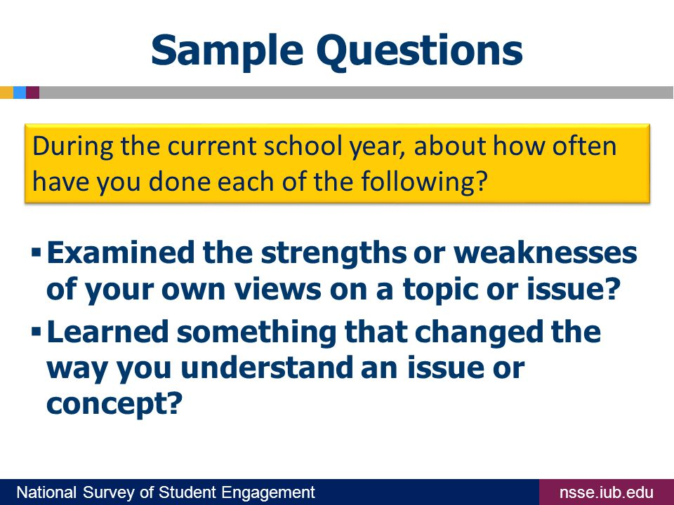 nsse.iub.eduNational Survey of Student Engagement Sample Questions  Examined the strengths or weaknesses of your own views on a topic or issue.