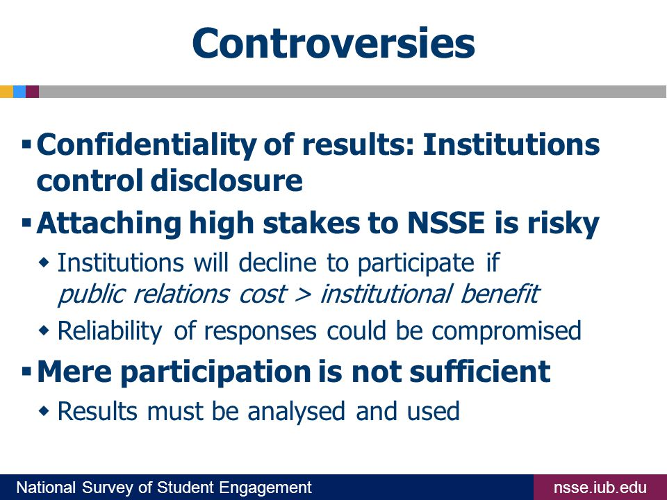 nsse.iub.eduNational Survey of Student Engagement Controversies  Confidentiality of results: Institutions control disclosure  Attaching high stakes to NSSE is risky  Institutions will decline to participate if public relations cost > institutional benefit  Reliability of responses could be compromised  Mere participation is not sufficient  Results must be analysed and used