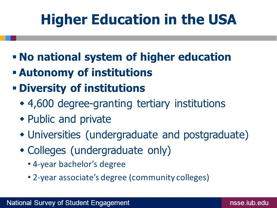 nsse.iub.eduNational Survey of Student Engagement Higher Education in the USA  No national system of higher education  Autonomy of institutions  Diversity of institutions  4,600 degree-granting tertiary institutions  Public and private  Universities (undergraduate and postgraduate)  Colleges (undergraduate only) 4-year bachelor's degree 2-year associate's degree (community colleges)