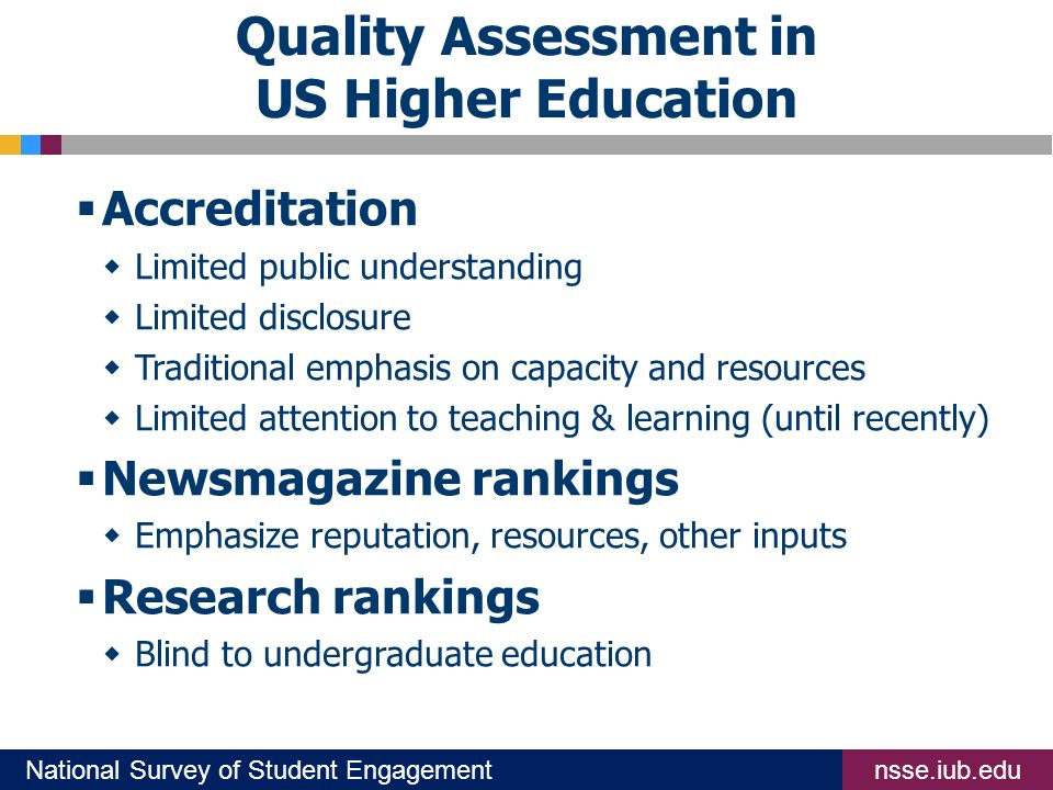 nsse.iub.eduNational Survey of Student Engagement Quality Assessment in US Higher Education  Accreditation  Limited public understanding  Limited disclosure  Traditional emphasis on capacity and resources  Limited attention to teaching & learning (until recently)  Newsmagazine rankings  Emphasize reputation, resources, other inputs  Research rankings  Blind to undergraduate education